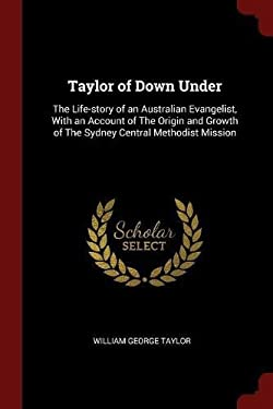 Taylor of Down Under: The Life-story of an Australian Evangelist, With an Account of The Origin and Growth of The Sydney Central Methodist Mission
