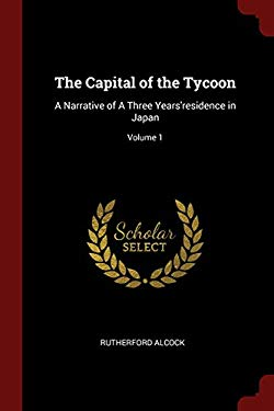 The Capital of the Tycoon: A Narrative of A Three Years'residence in Japan; Volume 1