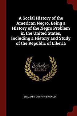 A Social History of the American Negro, Being a History of the Negro Problem in the United States, Including a History and Study of the Republic of Li