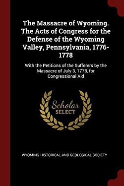 The Massacre of Wyoming. The Acts of Congress for the Defense of the Wyoming Valley, Pennsylvania, 1776-1778: With the Petitions of the Sufferers by t