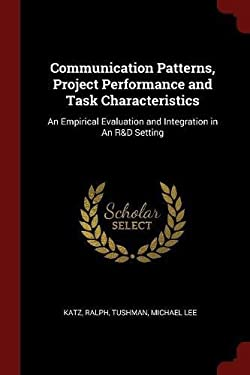 Communication Patterns, Project Performance and Task Characteristics: An Empirical Evaluation and Integration in An R&D Setting