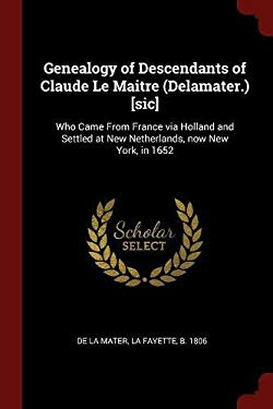 Genealogy of Descendants of Claude Le Maitre (Delamater.) [sic]: Who Came From France via Holland and Settled at New Netherlands, now New York, in 165