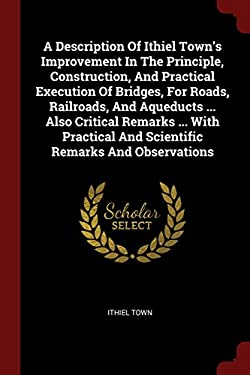 A Description Of Ithiel Town's Improvement In The Principle, Construction, And Practical Execution Of Bridges, For Roads, Railroads, And Aqueducts ...