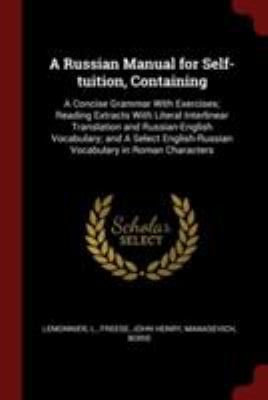 A Russian Manual for Self-tuition, Containing: A Concise Grammar With Exercises; Reading Extracts With Literal Interlinear Translation and ... Vocabul