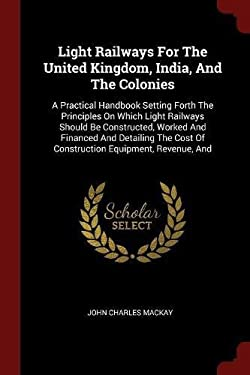 Light Railways For The United Kingdom, India, And The Colonies: A Practical Handbook Setting Forth The Principles On Which Light Railways Should Be ..