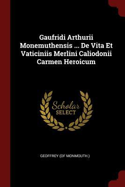 Gaufridi Arthurii Monemuthensis ... De Vita Et Vaticiniis Merlini Caliodonii Carmen Heroicum