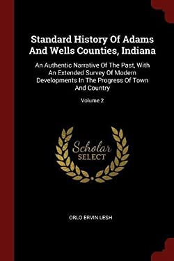Standard History Of Adams And Wells Counties, Indiana: An Authentic Narrative Of The Past, With An Extended Survey Of Modern Developments In The Progr