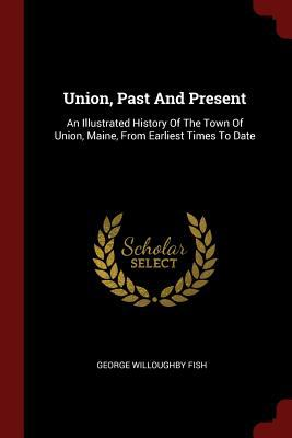 Union, Past And Present: An Illustrated History Of The Town Of Union, Maine, From Earliest Times To Date