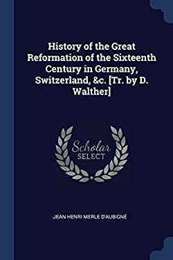 History of the Great Reformation of the Sixteenth Century in Germany, Switzerland, &c. [Tr. by D. Walther]