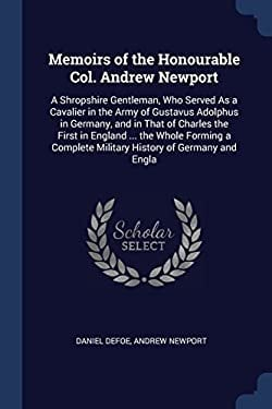 Memoirs of the Honourable Col. Andrew Newport: A Shropshire Gentleman, Who Served As a Cavalier in the Army of Gustavus Adolphus in Germany, and in ..