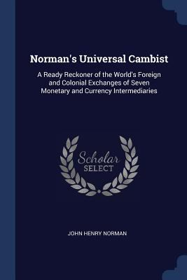 Norman's Universal Cambist: A Ready Reckoner of the World's Foreign and Colonial Exchanges of Seven Monetary and Currency Intermediaries