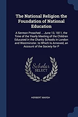 The National Religion the Foundation of National Education: A Sermon Preached ... June 13, 1811, the Time of the Yearly Meeting of the Children ... Is