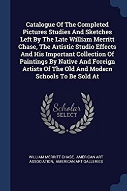 Catalogue Of The Completed Pictures Studies And Sketches Left By The Late William Merritt Chase, The Artistic Studio Effects And His Important ... Of