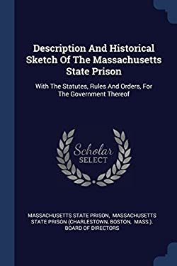 Description And Historical Sketch Of The Massachusetts State Prison: With The Statutes, Rules And Orders, For The Government Thereof