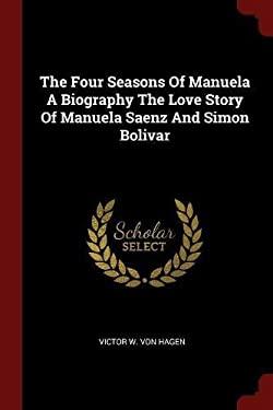 The Four Seasons Of Manuela A Biography The Love Story Of Manuela Saenz And Simon Bolivar