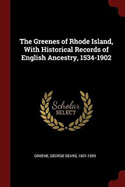 The Greenes of Rhode Island, With Historical Records of English Ancestry, 1534-1902