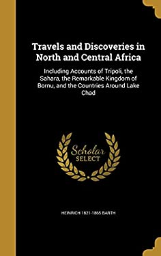 Travels and Discoveries in North and Central Africa: Including Accounts of Tripoli, the Sahara, the Remarkable Kingdom of Bornu, and the Countries Aro