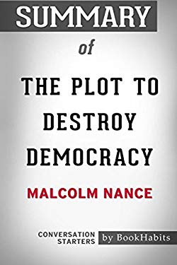 Summary of the Plot to Destroy Democracy by Malcolm Nance: Conversation Starters