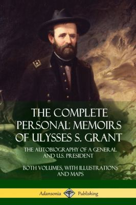 The Complete Personal Memoirs of Ulysses S. Grant: The Autobiography of a General and U.S. President - Both Volumes, with Illustrations and Maps