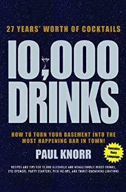 10,000 Drinks: 27 Years' Worth of Cocktails! Recipes and Tips for 10,000 Alcoholic and Nonalcoholic Mixed Drinks, Eye-Openers, Party 9781402742873