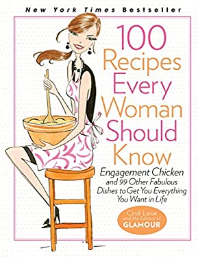 100 Recipes Every Woman Should Know: Engagement Chicken and 99 Other Fabulous Dishes to Get You Everything You Want in Life: A Glamour Cookbook 9781401324063