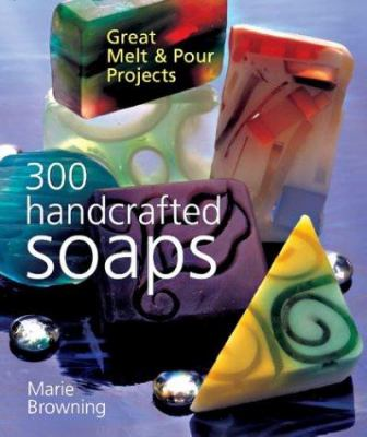 300 Handcrafted Soaps: Great Melt & Pour Projects 9781402707971