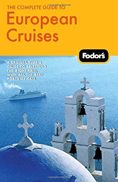 Fodor's the Complete Guide to European Cruises: A Cruise Lover's Guide to Selecting the Right Trip, with All the Best Ports of Call 9781400005130