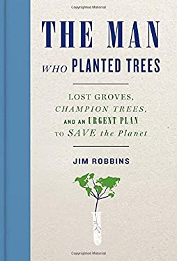 The Man Who Planted Trees: Lost Groves, Champion Trees, and an Urgent Plan to Save the Planet 9781400069064