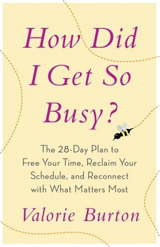 How Did I Get So Busy?: The 28-Day Plan to Free Your Time, Reclaim Your Schedule, and Reconnect with What Matters Most 9781400073191