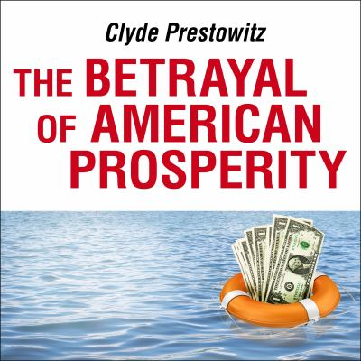 The Betrayal of American Prosperity: Free Market Delusions, America's Decline, and How We Must Compete in the Post-Dollar Era 9781400117444