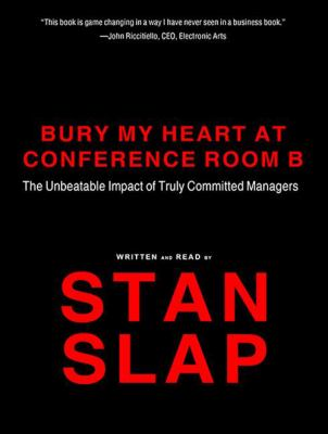 Bury My Heart at Conference Room B: The Unbeatable Impact of Truly Committed Managers 9781400117550
