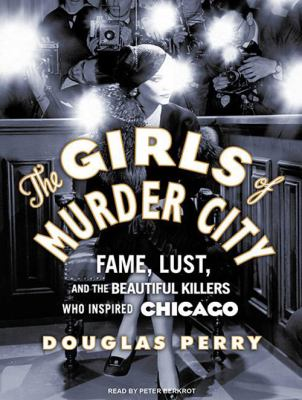 The Girls of Murder City: Fame, Lust, and the Beautiful Killers Who Inspired Chicago 9781400117697