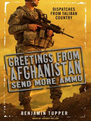 Greetings from Afghanistan, Send More Ammo: Dispatches from Taliban Country 9781400117758