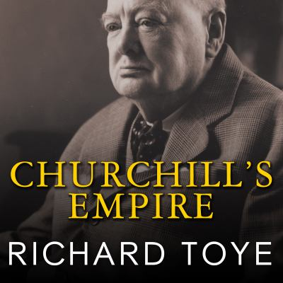 Churchill's Empire: The World That Made Him and the World He Made 9781400118717