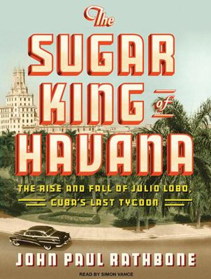 The Sugar King of Havana: The Rise and Fall of Julio Lobo, Cuba's Last Tycoon 9781400118755