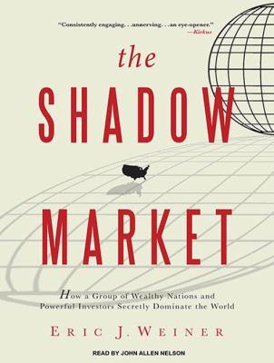 The Shadow Market: How a Group of Wealthy Nations and Powerful Investors Secretly Dominate the World 9781400118939