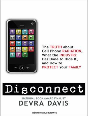Disconnect: The Truth about Cell Phone Radiation, What the Industry Has Done to Hide It, and How to Protect Your Family 9781400118977
