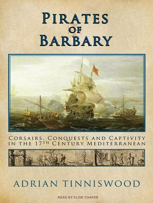 Pirates of Barbary: Corsairs, Conquests and Captivity in the 17th Century Mediterranean 9781400119240