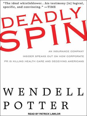 Deadly Spin: An Insurance Company Insider Speaks Out on How Corporate PR Is Killing Health Care and Deceiving Americans 9781400119257