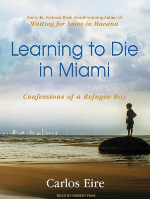 Learning to Die in Miami: Confessions of a Refugee Boy 9781400119516