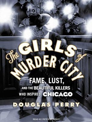 The Girls of Murder City: Fame, Lust, and the Beautiful Killers Who Inspired Chicago 9781400147694
