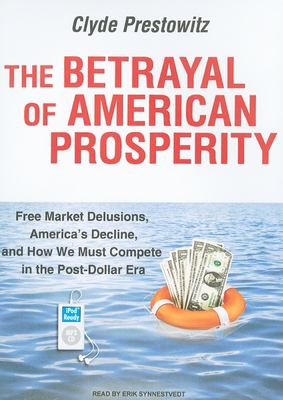 The Betrayal of American Prosperity: Free Market Delusions, America's Decline, and How We Must Compete in the Post-Dollar Era 9781400167449