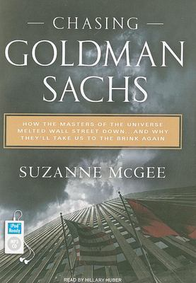 Chasing Goldman Sachs: How the Masters of the Universe Melted Wall Street Down... and Why They'll Take Us to the Brink Again 9781400167517