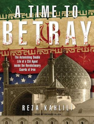 A Time to Betray: The Astonishing Double Life of a CIA Agent Inside the Revolutionary Guards of Iran 9781400167579
