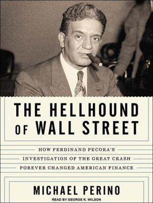 The Hellhound of Wall Street: How Ferdinand Pecora's Investigation of the Great Crash Forever Changed American Finance 9781400168569