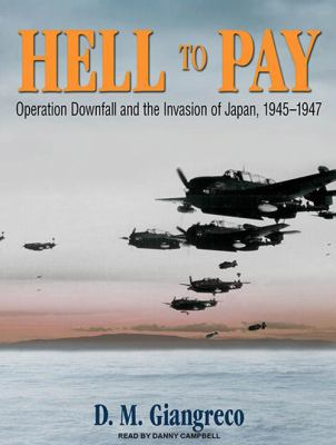 Hell to Pay: Operation Downfall and the Invasion of Japan, 1945-1947 9781400169085