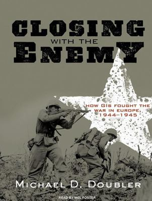 Closing with the Enemy: How GIs Fought the War in Europe, 1944-1945 9781400169498