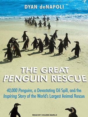 The Great Penguin Rescue: 40,000 Penguins, a Devastating Oil Spill, and the Inspiring Story of the World's Largest Animal Rescue 9781400169634