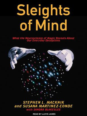 Sleights of Mind: What the Neuroscience of Magic Reveals about Our Everyday Deceptions 9781400169900