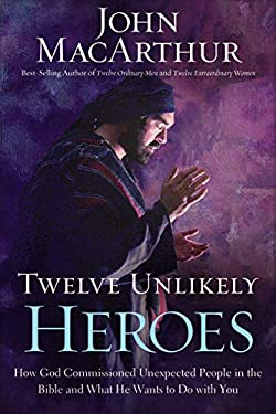 Twelve Unlikely Heroes: How God Commissioned Unexpected People in the Bible and What He Wants to Do with You 9781400202089